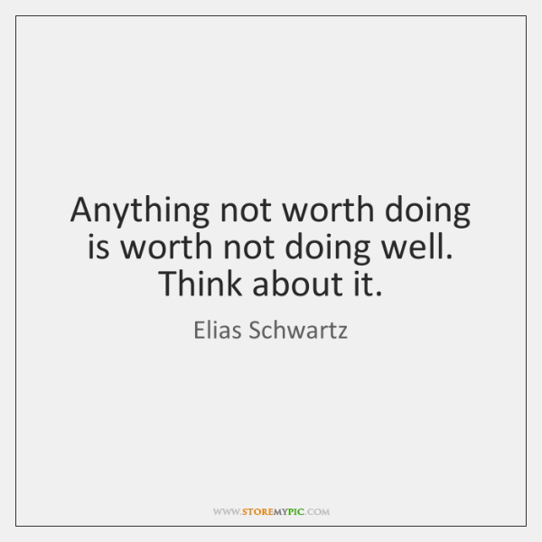 Anything not worth doing is worth not doing well. Think about it.