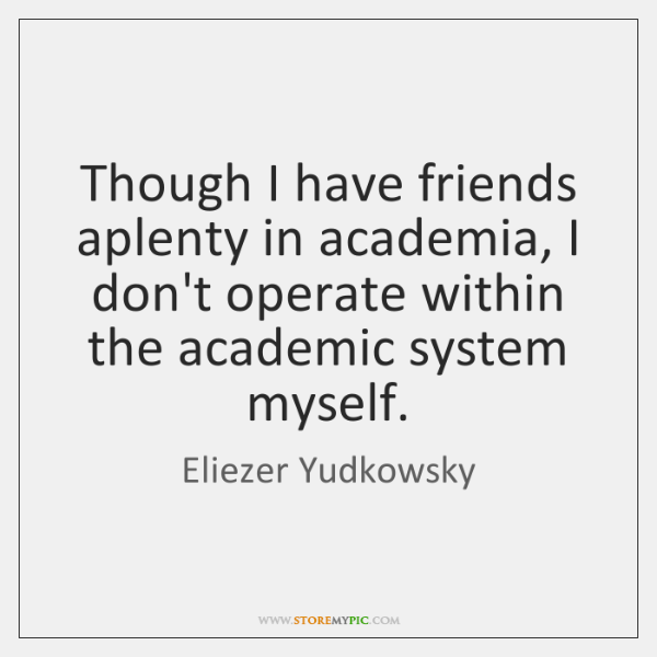 Though I have friends aplenty in academia, I don't operate within the ...