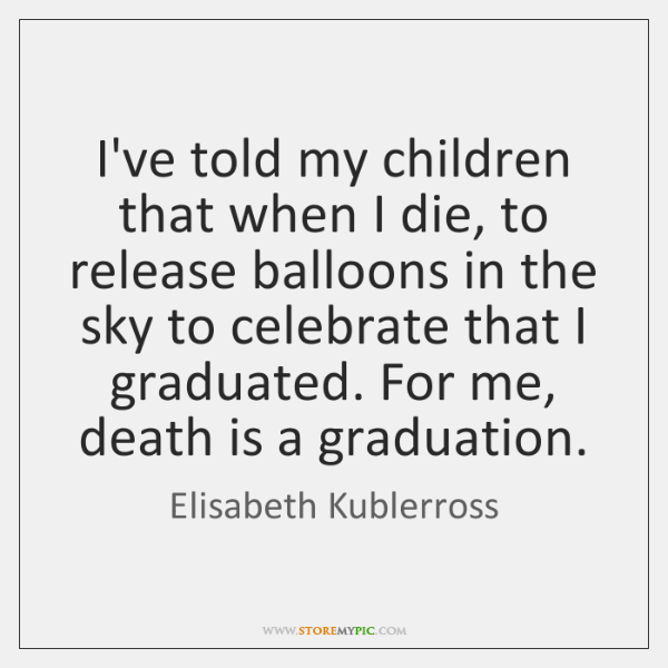 I've told my children that when I die, to release balloons in ...