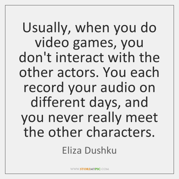 Usually, when you do video games, you don't interact with the other ...