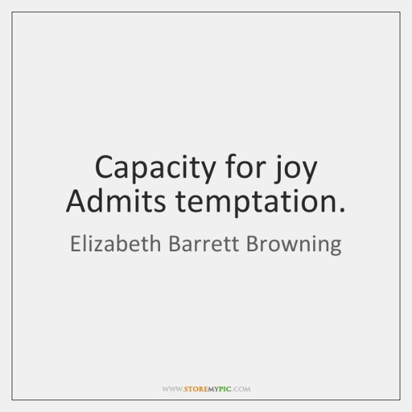Capacity for joy Admits temptation.