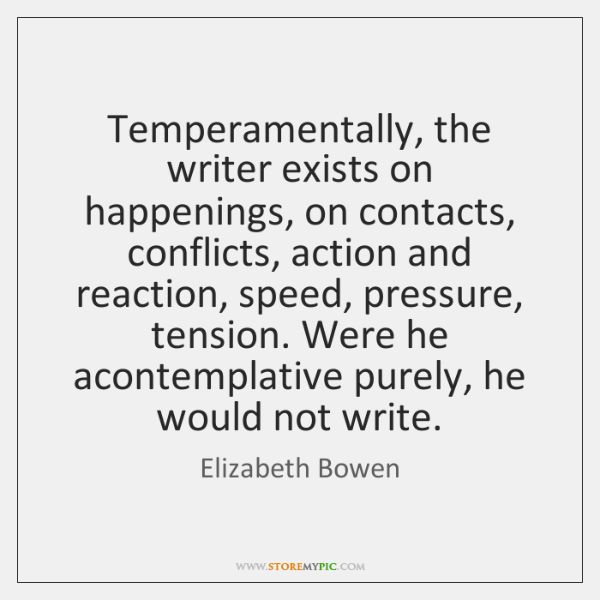 Temperamentally, the writer exists on happenings, on contacts, conflicts, action and reaction, ...