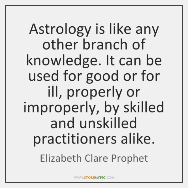 Astrology is like any other branch of knowledge. It can be used ...