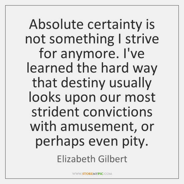 Absolute certainty is not something I strive for anymore. I've learned the ...