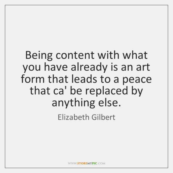 Being content with what you have already is an art form that ...