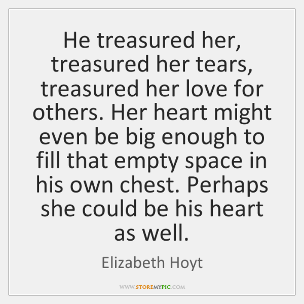 He treasured her, treasured her tears, treasured her love for others. Her ...