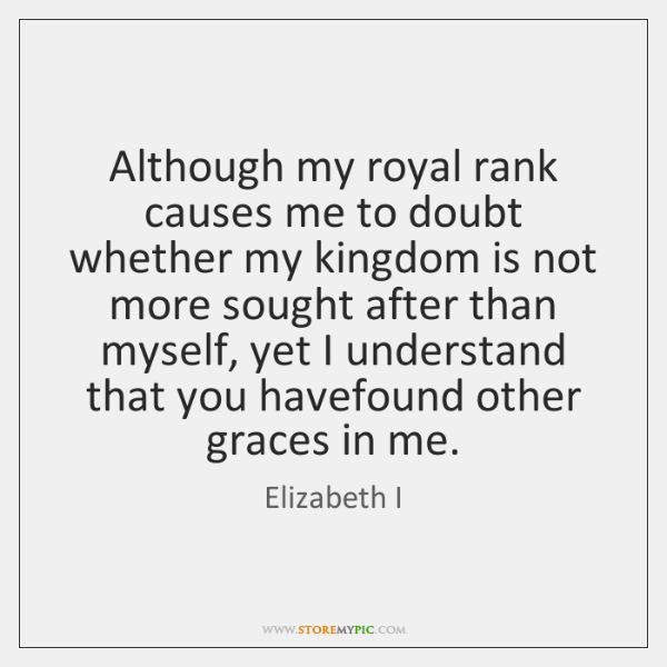 Although my royal rank causes me to doubt whether my kingdom is ...