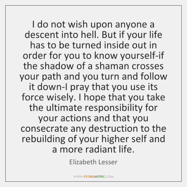 I do not wish upon anyone a descent into hell. But if ...