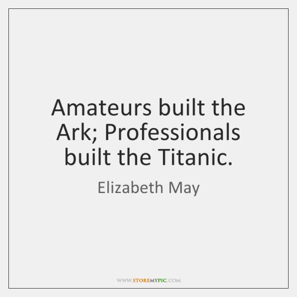 Amateurs built the Ark; Professionals built the Titanic.