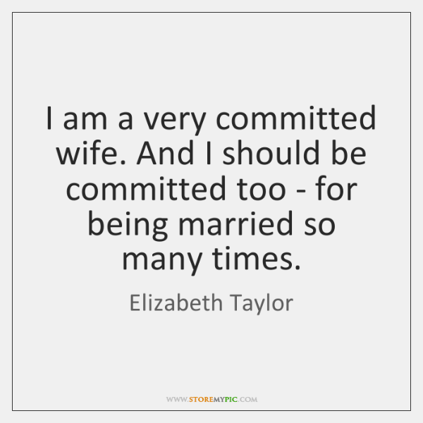 I am a very committed wife. And I should be committed too ...