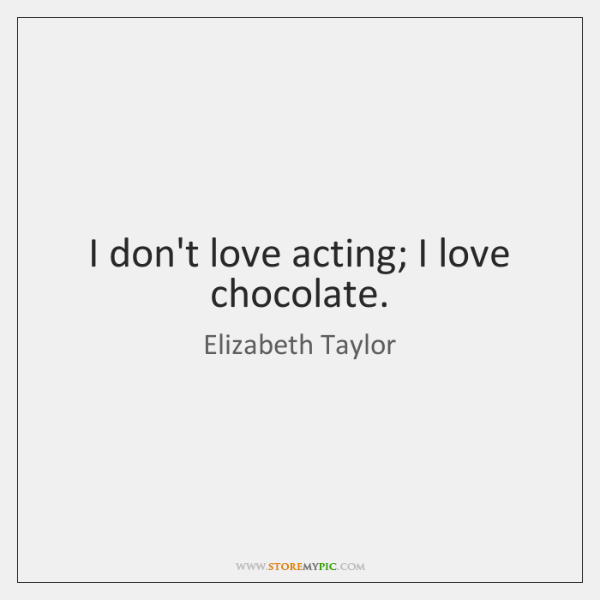I don't love acting; I love chocolate.