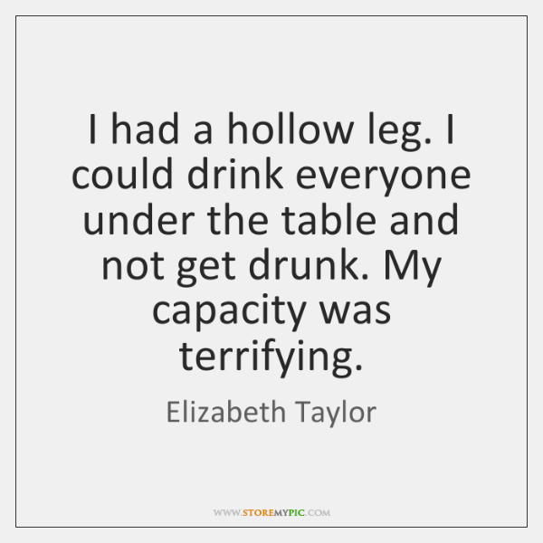 I had a hollow leg. I could drink everyone under the table ...