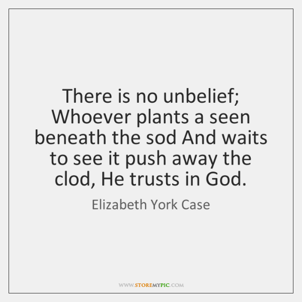 There is no unbelief; Whoever plants a seen beneath the sod And ...