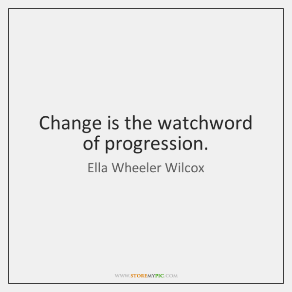 Change is the watchword of progression.