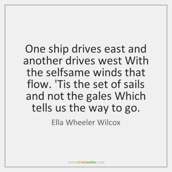 One ship drives east and another drives west With the selfsame winds ...