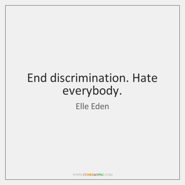 End discrimination. Hate everybody.
