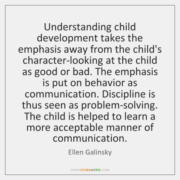 Understanding child development takes the emphasis away from the child's character-looking at ...