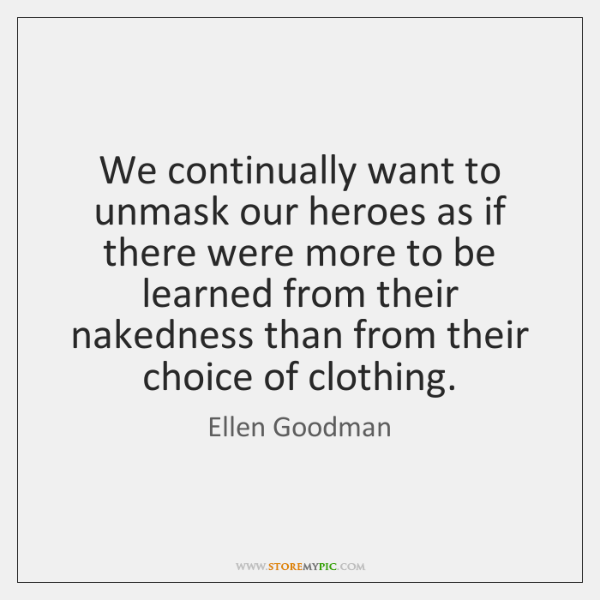 We continually want to unmask our heroes as if there were more ...