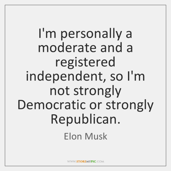 I'm personally a moderate and a registered independent, so I'm not strongly ...
