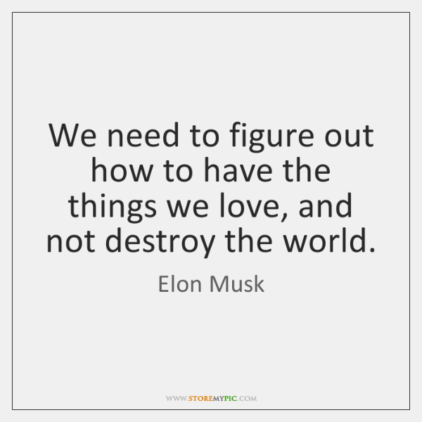 We need to figure out how to have the things we love, ...