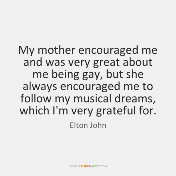My mother encouraged me and was very great about me being gay, ...