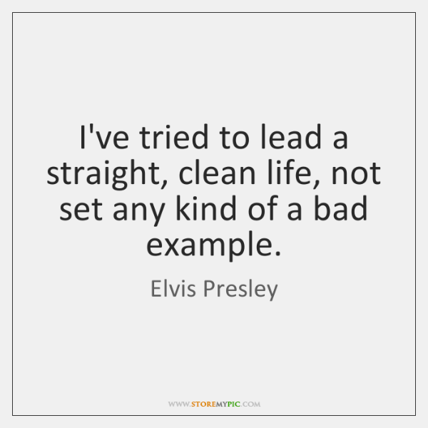 I've tried to lead a straight, clean life, not set any kind ...