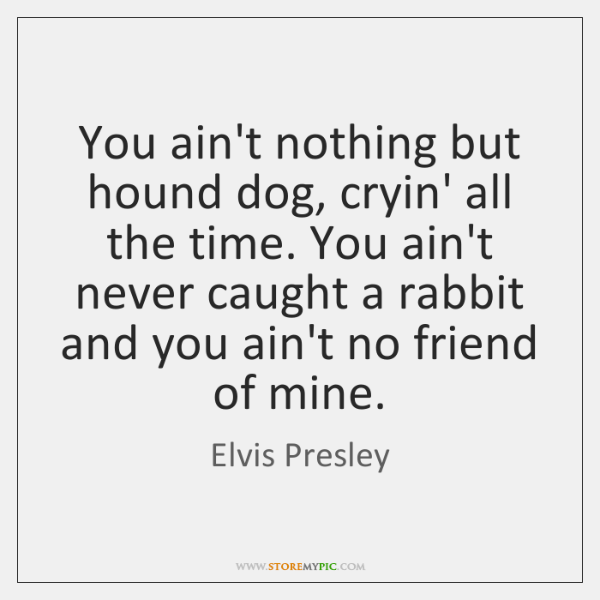 You ain't nothing but hound dog, cryin' all the time. You ain't ...