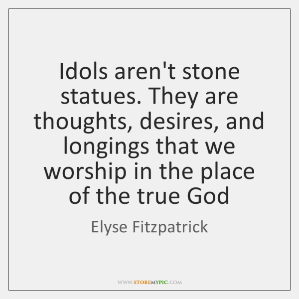 Idols aren't stone statues. They are thoughts, desires, and longings that we ...
