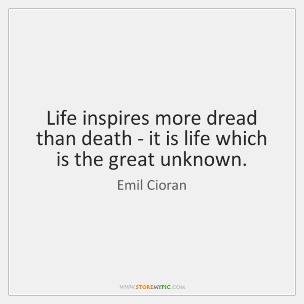 Life inspires more dread than death - it is life which is ...