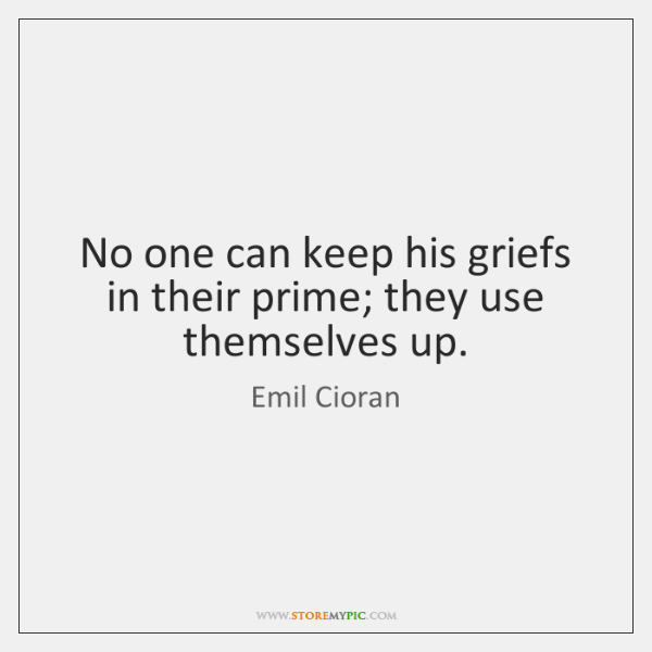 No one can keep his griefs in their prime; they use themselves ...