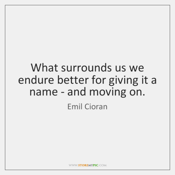 What surrounds us we endure better for giving it a name - ...