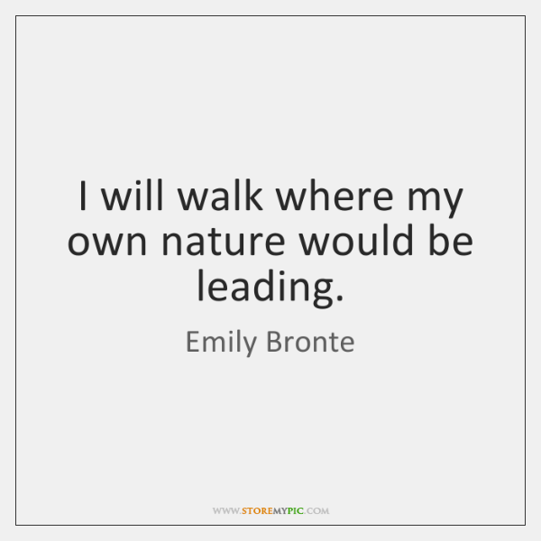 I will walk where my own nature would be leading.