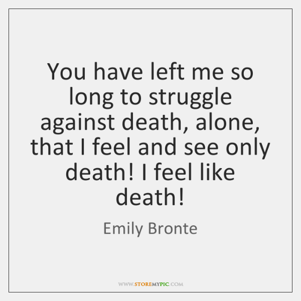 You have left me so long to struggle against death, alone, that ...