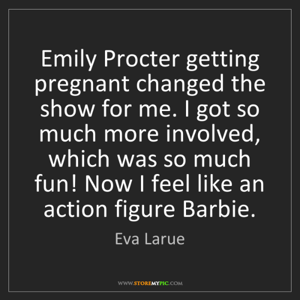 Eva Larue: Emily Procter getting pregnant changed the show for me....