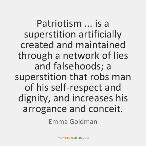 Patriotism ... is a superstition artificially created and maintained through a network of ...