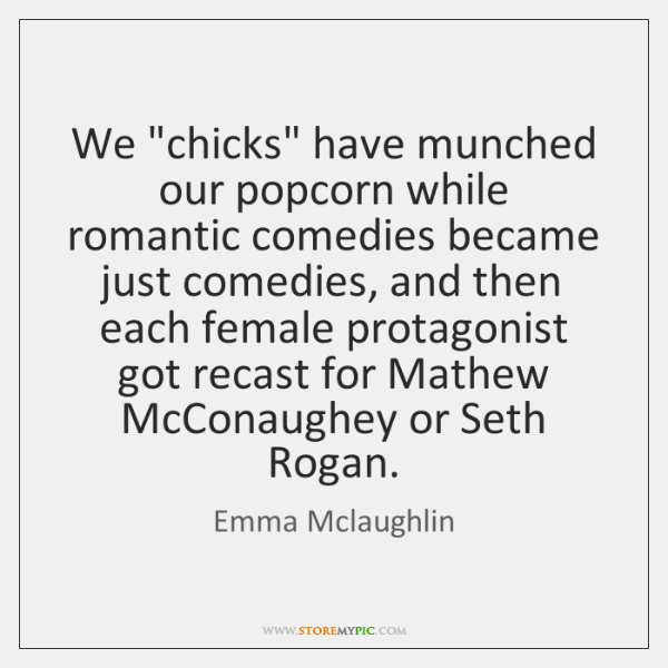 "We ""chicks"" have munched our popcorn while romantic comedies became just comedies, ..."
