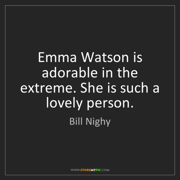 Bill Nighy: Emma Watson is adorable in the extreme. She is such a...