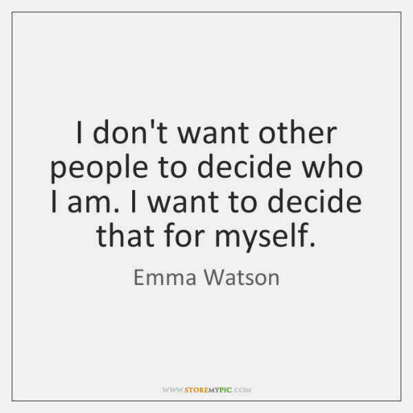 I don't want other people to decide who I am. I want ...
