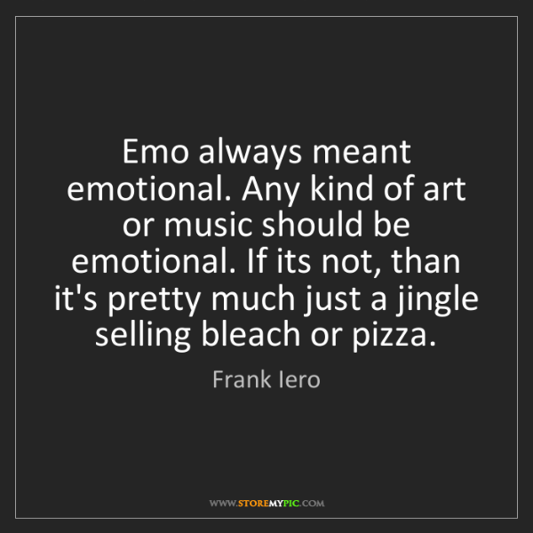 Frank Iero: Emo always meant emotional. Any kind of art or music...
