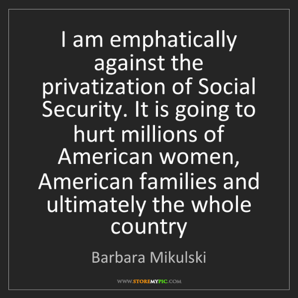 Barbara Mikulski: I am emphatically against the privatization of Social...