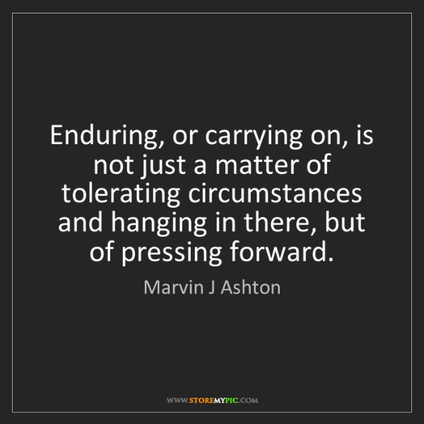 Marvin J Ashton: Enduring, or carrying on, is not just a matter of tolerating...