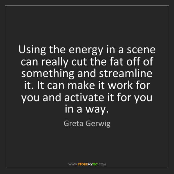 Greta Gerwig: Using the energy in a scene can really cut the fat off...