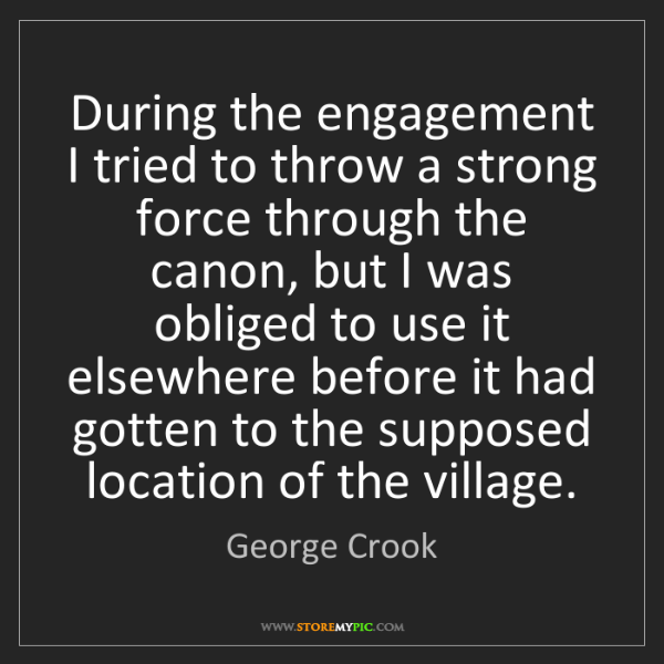 George Crook: During the engagement I tried to throw a strong force...
