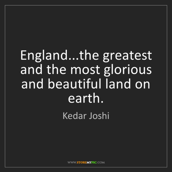 Kedar Joshi: England...the greatest and the most glorious and beautiful...