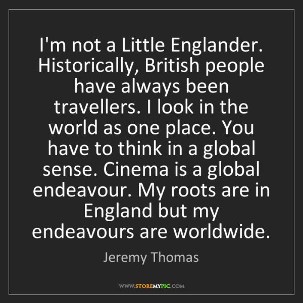 Jeremy Thomas: I'm not a Little Englander. Historically, British people...