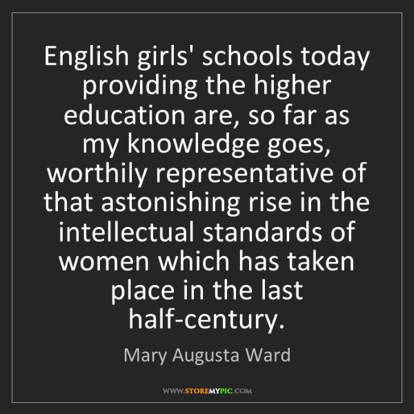 Mary Augusta Ward: English girls' schools today providing the higher education...