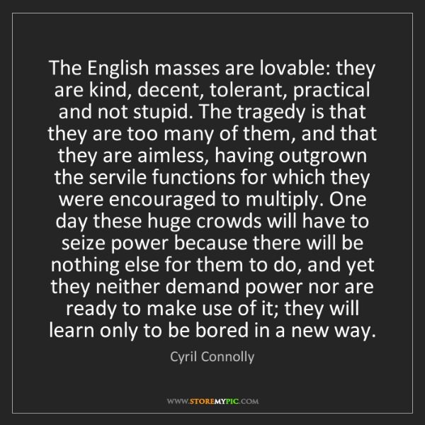 Cyril Connolly: The English masses are lovable: they are kind, decent,...