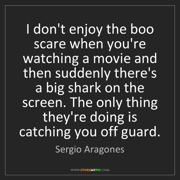 Sergio Aragones: I don't enjoy the boo scare when you're watching a movie...