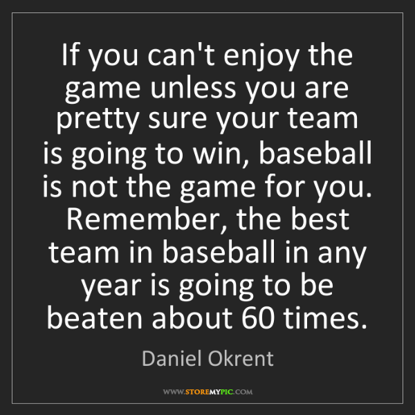 Daniel Okrent: If you can't enjoy the game unless you are pretty sure...
