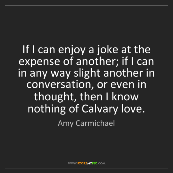 Amy Carmichael: If I can enjoy a joke at the expense of another; if I...